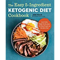 The Easy 5-Ingredient Ketogenic Diet Cookbook: Low-Carb, High-Fat Recipes for Busy People on the Ket: Low-Carb, High-Fat…