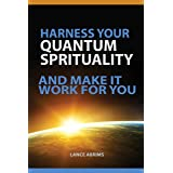 Harness Your Quantum Spirituality And Make It Work For You (Law of Attraction Book 1)