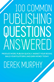 100 Common Publishing Questions Answered: Produce more, publish quickly, market your books, build your platform, and earn more today