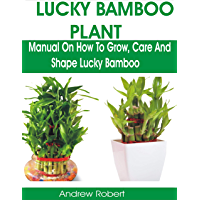 LUCKY BAMBOO PLANT: MANUAL ON HOW TO GROW, CARE AND SHAPE LUCKY BAMBOO (English Edition)