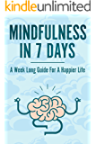 Mindfulness In 7 Days: A Mindfulness Beginners Guide For A Happier, More Present and Fulfilled Life