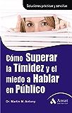 CÓMO SUPERAR LA TIMIDEZ Y EL MIEDO A HABLAR EN PÚBLICO.: Soluciones prácticas y sencillas para conseguirlo