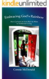 Embracing God's Rainbow: How God took me from black and white to Technicolor living