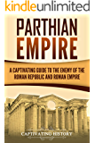 Parthian Empire: A Captivating Guide to the Enemy of the Roman Republic and Roman Empire