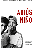Adiós Niño: The Gangs of Guatemala City and the Politics of Death (e-Duke books scholarly collection.)
