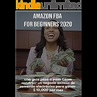 Amazon FBA para principiantes 2020: una guía paso a paso Cómo construir un negocio exitoso de comercio electrónico para ganar $ 10,000 por mes