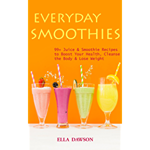 Everyday Smoothies: 99+ Juice & Smoothie Recipes to Boost Your Health, Cleanse the Body & Lose Weight (Easy Healthy Home…