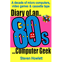 Diary Of An 80s Computer Geek: A Decade of Micro Computers, Video Games & Cassette Tape