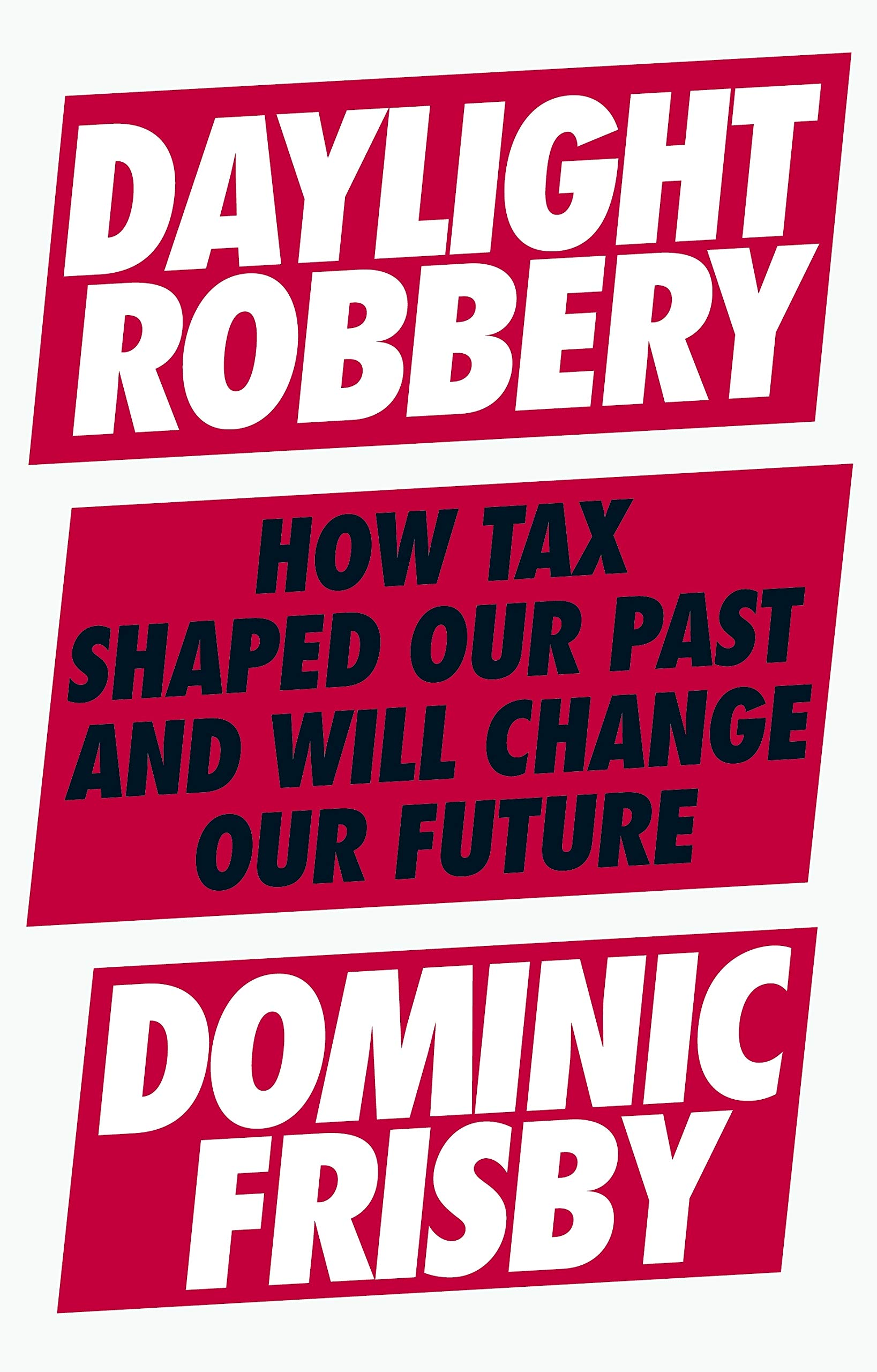 Daylight Robbery  How Tax Shaped Our Past And Will Change Our Future