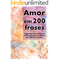 Amor em 200 Frases: As melhores definições e reflexões sobre o Amor e a Caridade, coligidas dos mais diversos autores, tempos e literaturas. (Coleção 200 Frases Livro 1)