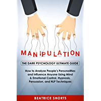 Manipulation: The Dark Psychology Ultimate Guide - How to Analyze People's Personalities and Influence Anyone Using Mind & Emotional Control, Hypnosis, Persuasion, and NLP Techniques (English Edition)
