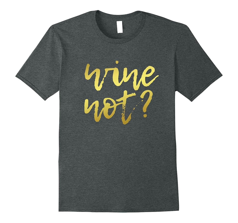 b330128e Wine Not – Funny Wine Drinking T-Shirt, Gold Letter Design-RT ...