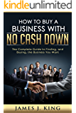 How To Buy A Business With No Cash Down: The Complete Guide to Finding, and Buying, the Business You Want