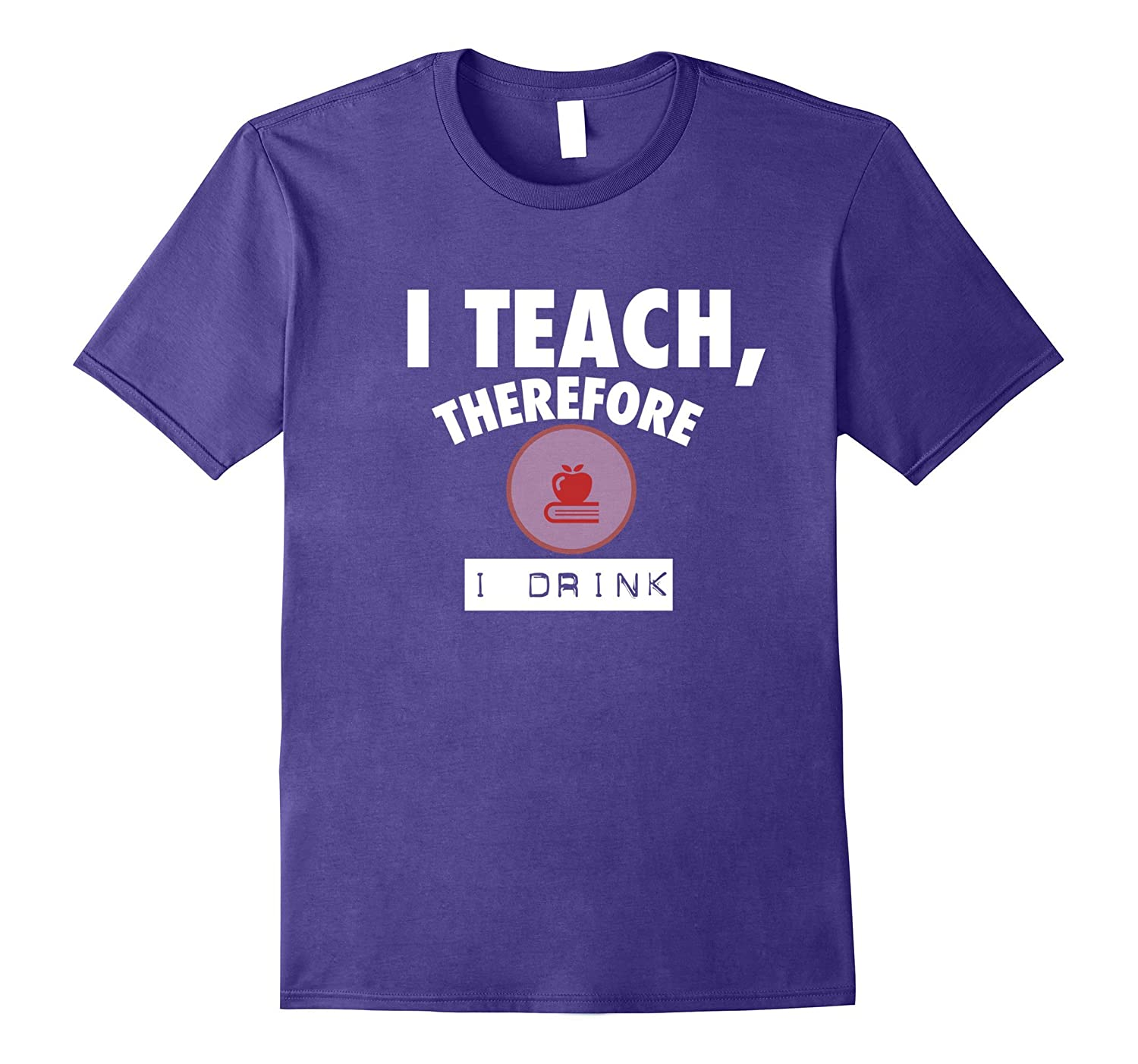 Funny Teaching T-shirt - I TEACH THEREFORE I DRINK-Art
