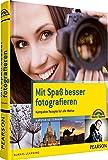 Mit Spaß besser fotografieren - Bessere Fotos!  Kompakte Rezepte für alle Motive (Digital fotografieren)
