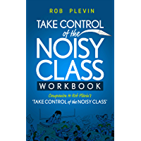 TAKE CONTROL of the NOISY CLASS Workbook: Learn, Practice and Apply the Needs Focused™ Classroom Management System