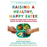 Raising a Healthy, Happy Eater: A Parent's Handbook: A Stage-by-Stage Guide to Setting Your Child on the Path to Adventurous