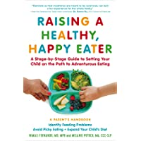 Raising a Healthy, Happy Eater: A Parent's Handbook: A Stage-by-Stage Guide to Setting...