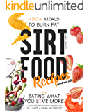 Sirtfood Recipes: 150+ meals to burn fat and eating what you love more + some method without necessarily use a juicer…