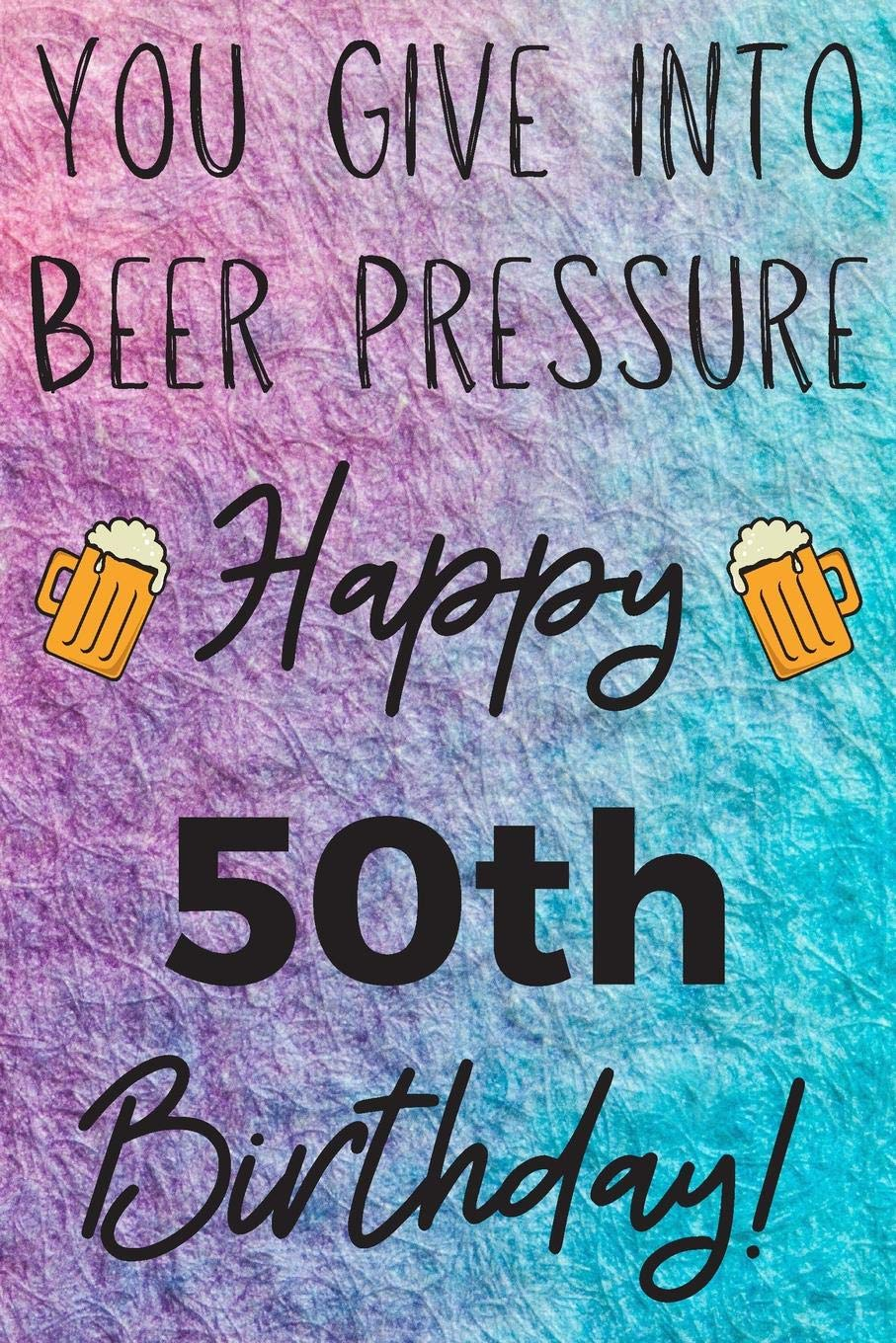 You Give Into Beer Pressure Happy 50th Birthday: Funny 50th ...