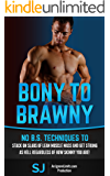 Bony To Brawny: No B.S. Techniques To Stack On Slabs Of Lean Muscle Mass And Get Strong As Hell Regardless Of How Skinny You Are! (Bodybuilding, Build ... Bodyweight Training, Protein Diet, Bulk Up)