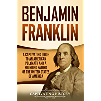 Benjamin Franklin: A Captivating Guide to an American Polymath and a Founding Father of the United States of America (English Edition)