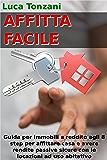 Affitta Facile: Guida per immobili a reddito agli 8 step per affittare casa e avere rendite passive sicure con le locazioni immobiliari ad uso abitativo