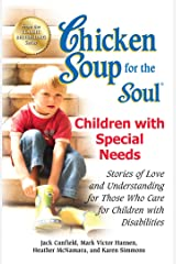 Chicken Soup for the Soul Children with Special Needs: Stories of Love and Understanding for Those Who Care for Children with Disabilities Kindle Edition