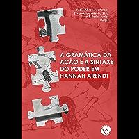 A gramática da ação e a sintaxe do poder em Hannah Arendt (Portuguese Edition)
