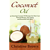 Coconut Oil: Coconut Oil for Beginners - 33 Amazing Coconut Oil Recipes for Hair Care, Natural Beauty, Anti-Aging and Beautiful Soft Skin! (Essential Oils, ... Homemade Beauty Products) (English Edition)