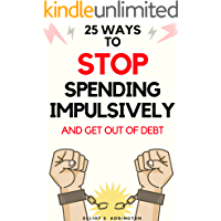 25 Ways to Stop Spending Impulsively and Get Out of Debt: A Quick, Easy & Effective Guide to Living Well by Spending Less and Saving More Money (How to Win At Life Book 11)
