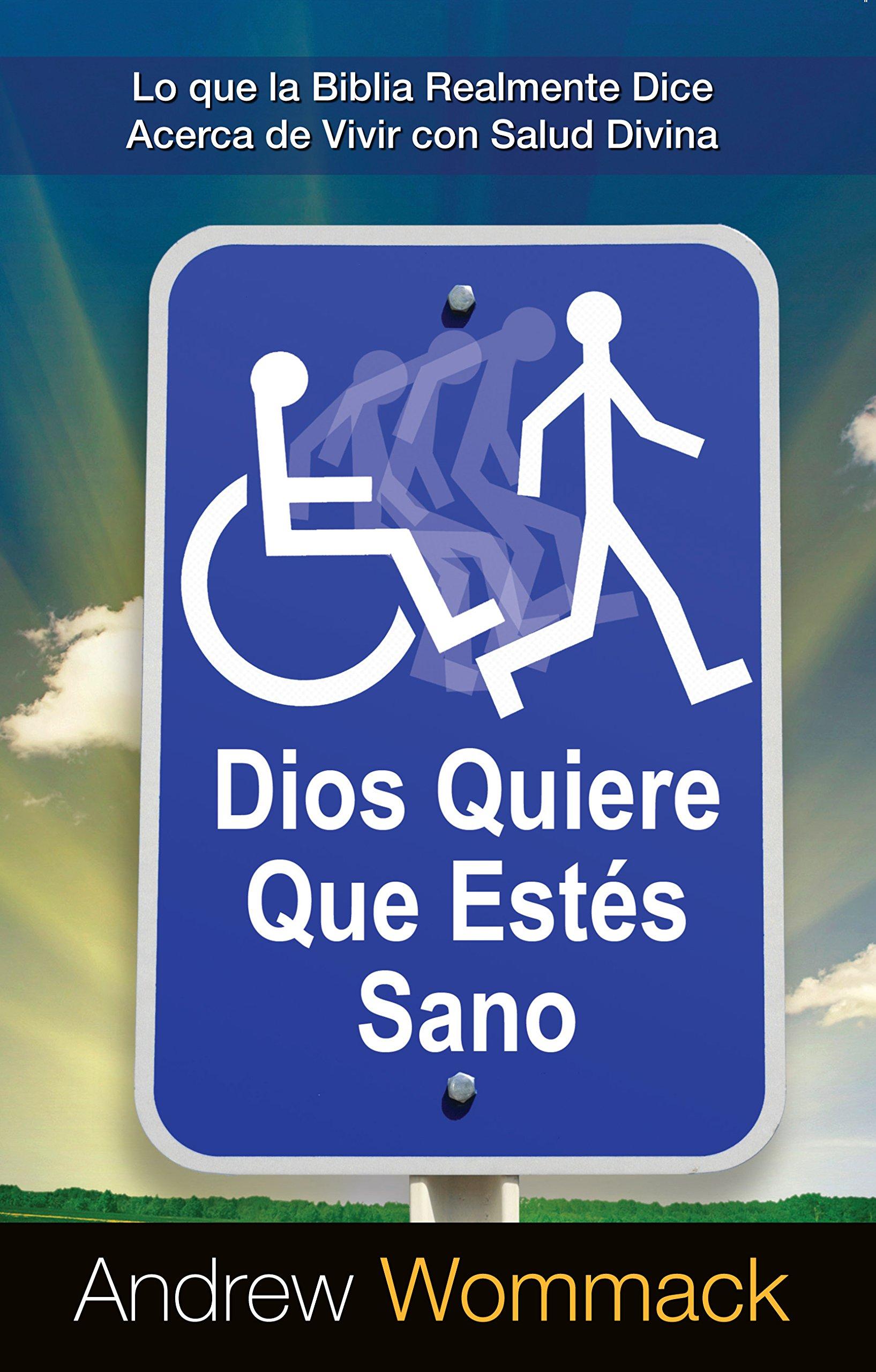 Dios Quiere Que Estén Sano: Lo que la Biblia Realmente Dice Acerca de Vivir con Salud Divina (God Wants You Well) (Spanish Edition)