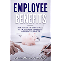 Employee Benefits: How to Make the Most of Your Stock, Insurance, Retirement, and Executive Benefits