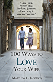 100 Ways to Love Your Wife: A Life-long Journey of Learning to Love Each Other