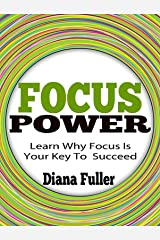 Focus Power - Learn How Focus Is Your Key To Succeed: Power of Focus, A focused Mind, Focus on Positive Thinking, Power of Positive Habits, Focused Habits, Focused Healing Kindle Edition