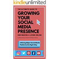 The Ultimate Guide to Growing Your Social Media Presence and Making a Living Online: Utilizing Major Social Media Platforms the Right Way