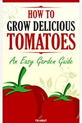 How To Grow Delicious Tomatoes - An Easy Garden Guide