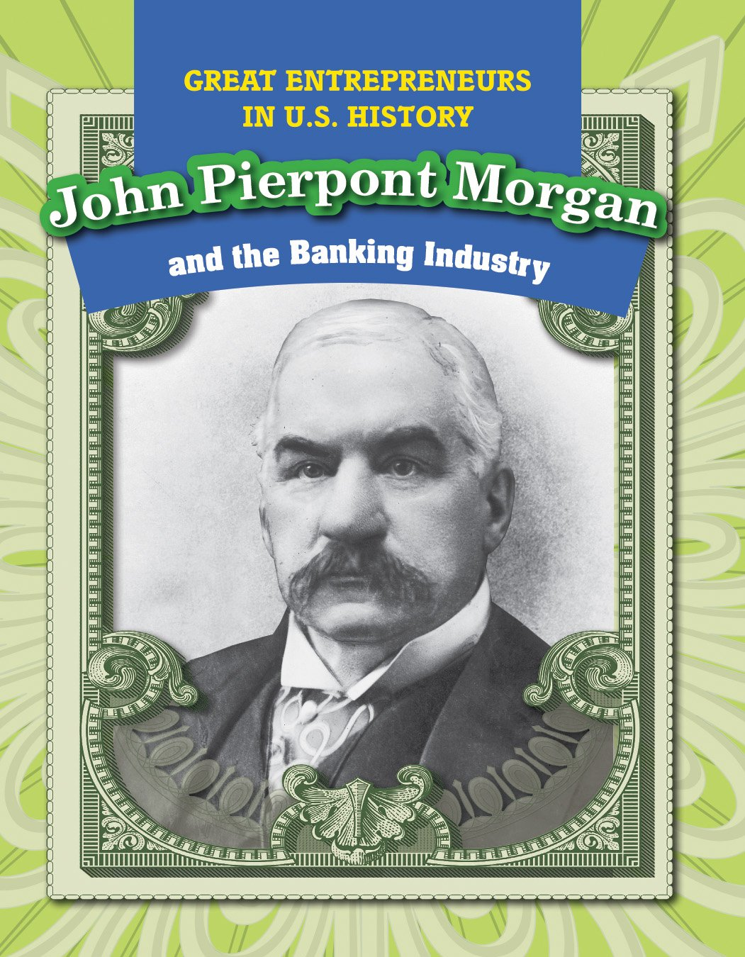 John Pierpont Morgan and the Banking Industry (Great Entrepreneurs in U.S. History)
