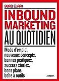 Inbound marketing au quotidien: Mode d'emploi, nouveaux concepts, bonnes pratiques, success stories, bons plans, boîte à outils