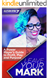 Leave Your Mark: A Power Players Guide to Profit, Play and Purpose
