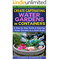 Create Captivating Water Gardens in Containers: Step by Step Guide to Enjoying Water Gardens on a Small Scale (The…