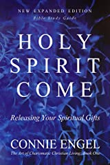 HOLY SPIRIT COME: Releasing Your Spiritual Gifts - New Expanded Edition - Bible Study Guide (The Art of Charismatic Christian Living Book 1) Kindle Edition