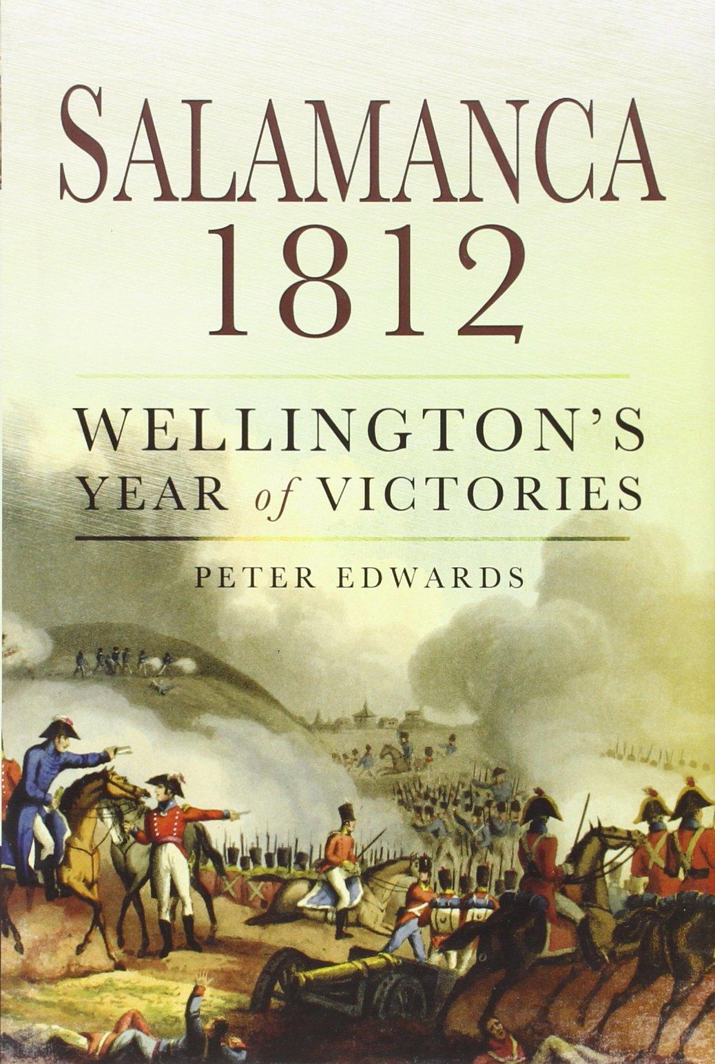Salamanca 1812: Wellington's Year of Victories: Peter J. Edwards:  9781781590799: Amazon.com: Books
