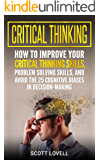Critical Thinking: How to Improve Your Critical Thinking Skills, Problem Solving Skills, and Avoid the 25 Cognitive Biases in Decision-Making