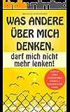 Was andere über mich denken, darf mich nicht mehr lenken!: Selbstliebe lernen, Selbstvertrauen aufbauen & Selbstwertgefühl stärken. (German Edition)