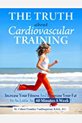 The Truth About Cardiovascular Training: Increase Your Fitness and Decrease Your Fat in as Little as 60 Minutes a Week! (The Truth About Health Book 6) Kindle Edition