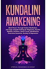 KUNDALINI AWAKENING: Mind Power Through Chakra Meditation, and Yoga. Empath healing for Beginners, Psychic Abilities, Intuition, Astral Travel, Mindfulness, Overcome Insomnia, Anxiety & Depression Kindle Edition