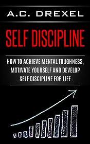 Self Discipline: How to Achieve Mental Toughness, Motivate Yourself and Develop Self Discipline for Life (Self Help, Self Discipline, Mental Toughness, Confidence, Discipline)