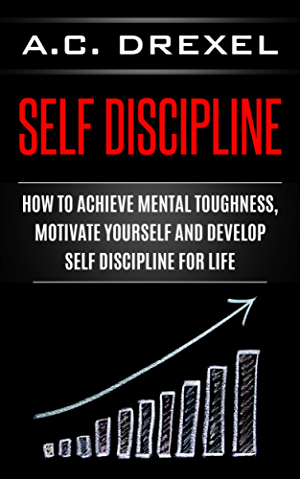 Self Discipline: How to Achieve Mental Toughness; Motivate Yourself and Develop Self Discipline for Life (Self Help; Self Discipline; Mental Toughness; Confidence; Discipline)