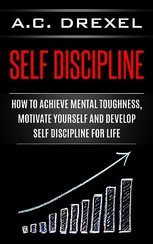 Self Discipline: How to Achieve Mental Toughness; Motivate Yourself and Develop Self Discipline for Life (Self Help; Self Discipline; Mental Toughness; Confidence; Discipline)
